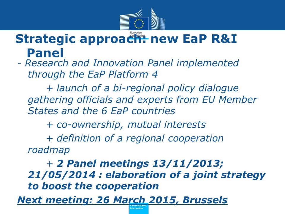 Policy Research and Innovation Research and Innovation Strategic approach: new EaP R&I Panel - Research and Innovation Panel implemented through the EaP Platform 4 + launch of a bi-regional policy dialogue gathering officials and experts from EU Member States and the 6 EaP countries + co-ownership, mutual interests + definition of a regional cooperation roadmap + 2 Panel meetings 13/11/2013; 21/05/2014 : elaboration of a joint strategy to boost the cooperation Next meeting: 26 March 2015, Brussels