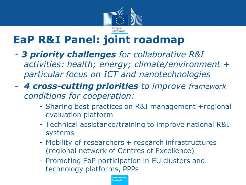 Policy Research and Innovation Research and Innovation EaP R&I Panel: joint roadmap - 3 priority challenges for collaborative R&I activities: health; energy; climate/environment + particular focus on ICT and nanotechnologies -4 cross-cutting priorities to improve framework conditions for cooperation: -Sharing best practices on R&I management +regional evaluation platform -Technical assistance/training to improve national R&I systems -Mobility of researchers + research infrastructures (regional network of Centres of Excellence) -Promoting EaP participation in EU clusters and technology platforms, PPPs