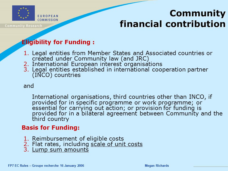 FP7 EC Rules – Groupe recherche 16 January 2006Megan Richards Community financial contribution Eligibility for Funding : 1.