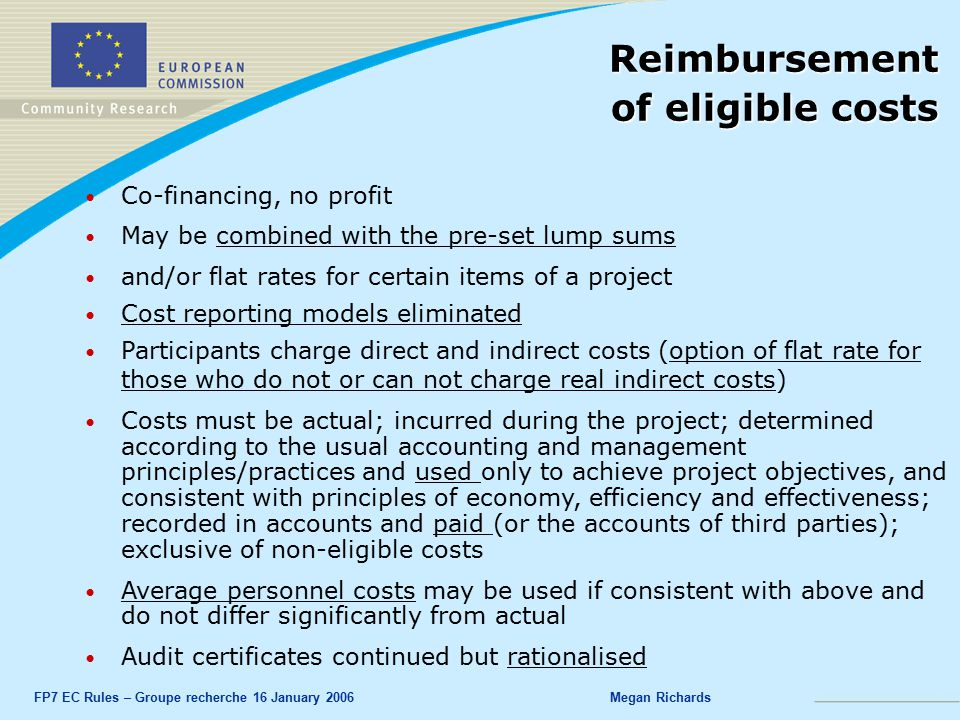 FP7 EC Rules – Groupe recherche 16 January 2006Megan Richards Co-financing, no profit May be combined with the pre-set lump sums and/or flat rates for certain items of a project Cost reporting models eliminated Participants charge direct and indirect costs (option of flat rate for those who do not or can not charge real indirect costs) Costs must be actual; incurred during the project; determined according to the usual accounting and management principles/practices and used only to achieve project objectives, and consistent with principles of economy, efficiency and effectiveness; recorded in accounts and paid (or the accounts of third parties); exclusive of non-eligible costs Average personnel costs may be used if consistent with above and do not differ significantly from actual Audit certificates continued but rationalised Reimbursement of eligible costs