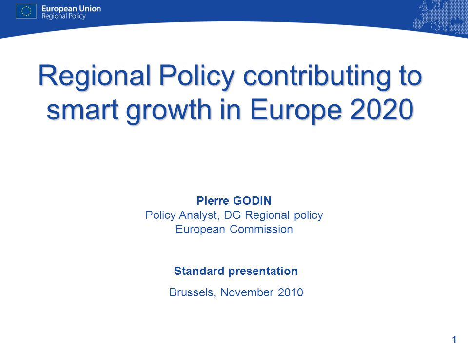 1 Regional Policy contributing to smart growth in Europe 2020 Standard presentation Brussels, November 2010 Pierre GODIN Policy Analyst, DG Regional policy European Commission