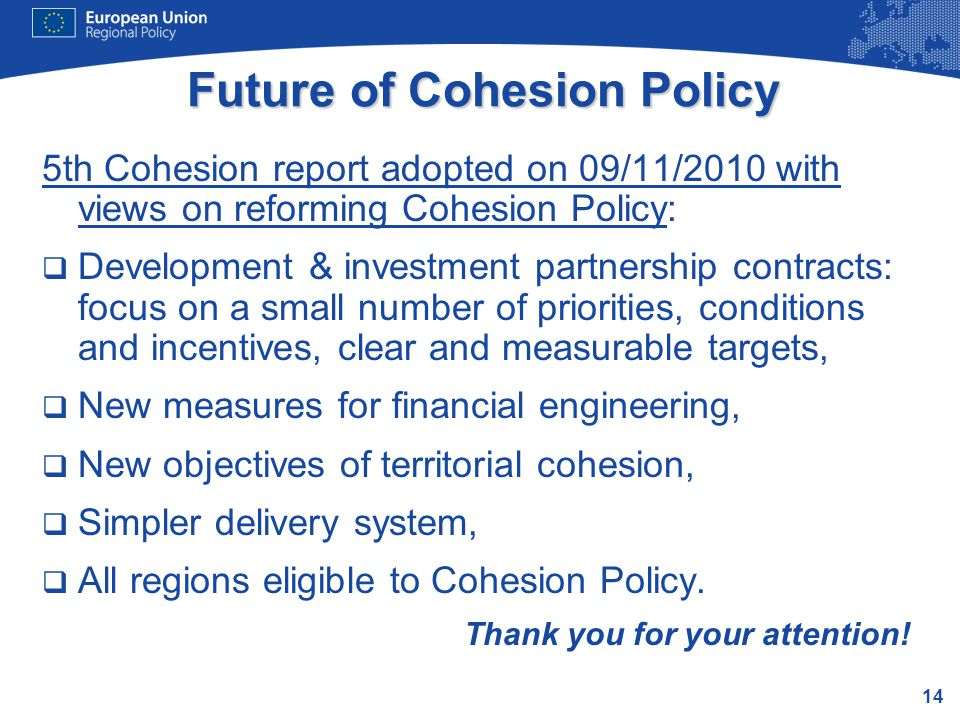 14 Future of Cohesion Policy 5th Cohesion report adopted on 09/11/2010 with views on reforming Cohesion Policy:  Development & investment partnership contracts: focus on a small number of priorities, conditions and incentives, clear and measurable targets,  New measures for financial engineering,  New objectives of territorial cohesion,  Simpler delivery system,  All regions eligible to Cohesion Policy.