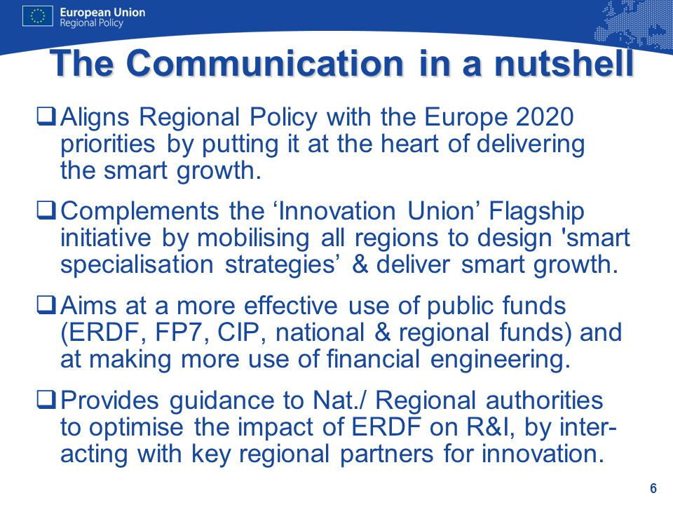 6 The Communication in a nutshell  Aligns Regional Policy with the Europe 2020 priorities by putting it at the heart of delivering the smart growth.