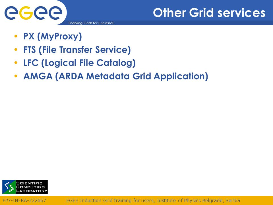 Enabling Grids for E-sciencE FP7-INFRA EGEE Induction Grid training for users, Institute of Physics Belgrade, Serbia Other Grid services PX (MyProxy) FTS (File Transfer Service) LFC (Logical File Catalog) AMGA (ARDA Metadata Grid Application)