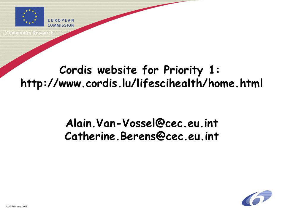 AVV February 2005 Cordis website for Priority 1: http://www.cordis.lu/lifescihealth/home.html Alain.Van-Vossel@cec.eu.int Catherine.Berens@cec.eu.int