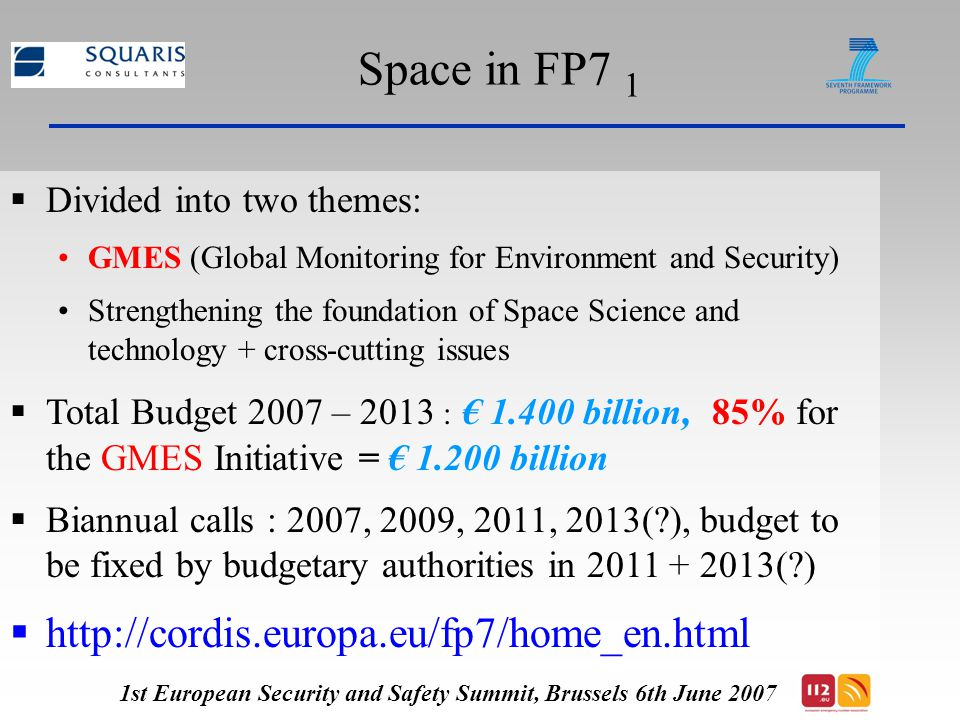 Space in FP7 1  Divided into two themes: GMES (Global Monitoring for Environment and Security) Strengthening the foundation of Space Science and technology + cross-cutting issues  Total Budget 2007 – 2013 : € billion, 85% for the GMES Initiative = € billion  Biannual calls : 2007, 2009, 2011, 2013( ), budget to be fixed by budgetary authorities in ( )    1st European Security and Safety Summit, Brussels 6th June 2007