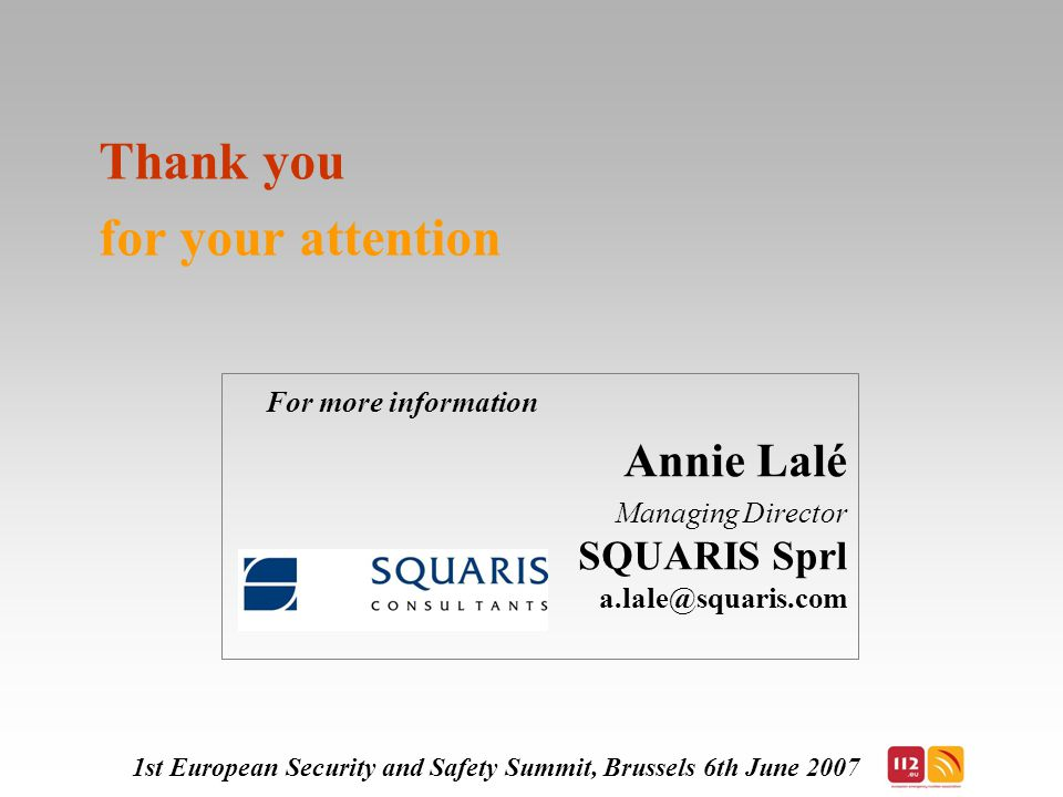 Thank you for your attention For more information Annie Lalé Managing Director SQUARIS Sprl 1st European Security and Safety Summit, Brussels 6th June 2007
