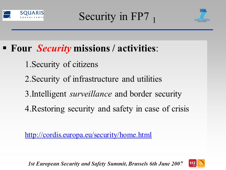 Security in FP7 1  Four Security missions / activities: 1.Security of citizens 2.Security of infrastructure and utilities 3.Intelligent surveillance and border security 4.Restoring security and safety in case of crisis   1st European Security and Safety Summit, Brussels 6th June 2007