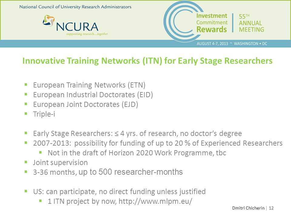 │ 12 Innovative Training Networks (ITN) for Early Stage Researchers  European Training Networks (ETN)  European Industrial Doctorates (EID)  European Joint Doctorates (EJD)  Triple-i  Early Stage Researchers: ≤ 4 yrs.