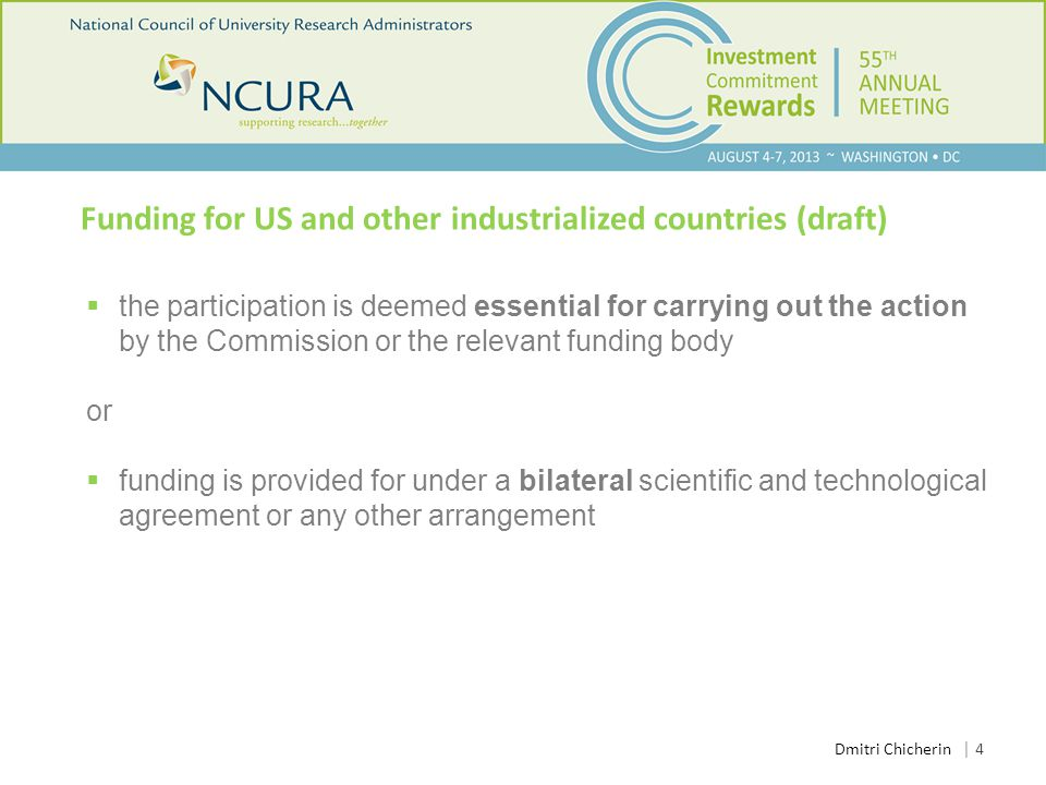 Funding for US and other industrialized countries (draft)  the participation is deemed essential for carrying out the action by the Commission or the relevant funding body or  funding is provided for under a bilateral scientific and technological agreement or any other arrangement │ 4 Dmitri Chicherin