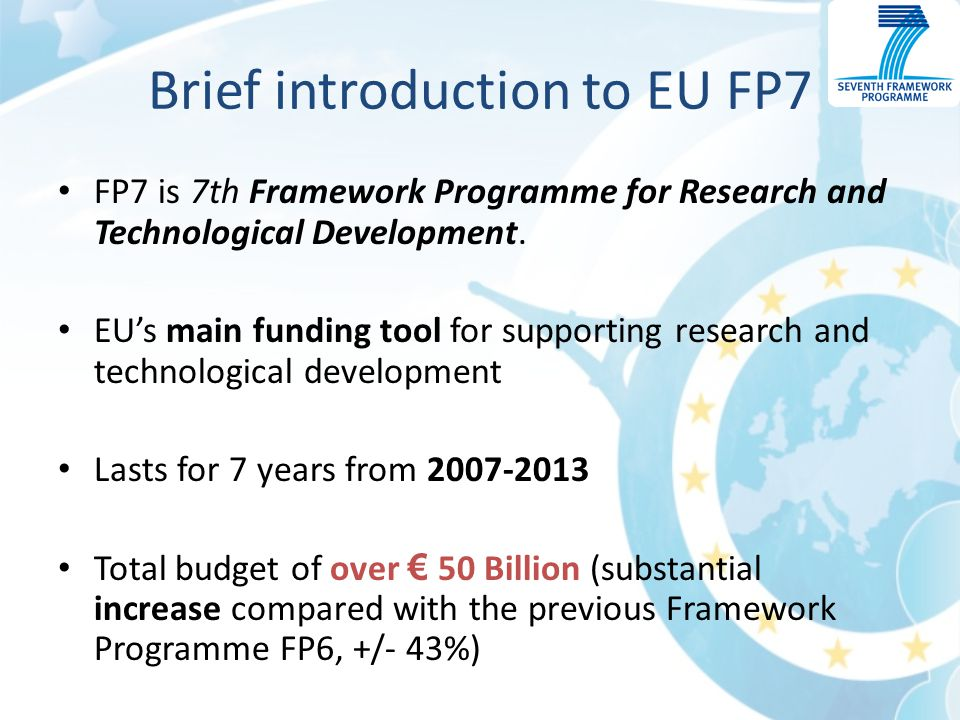Brief introduction to EU FP7 FP7 is 7th Framework Programme for Research and Technological Development.