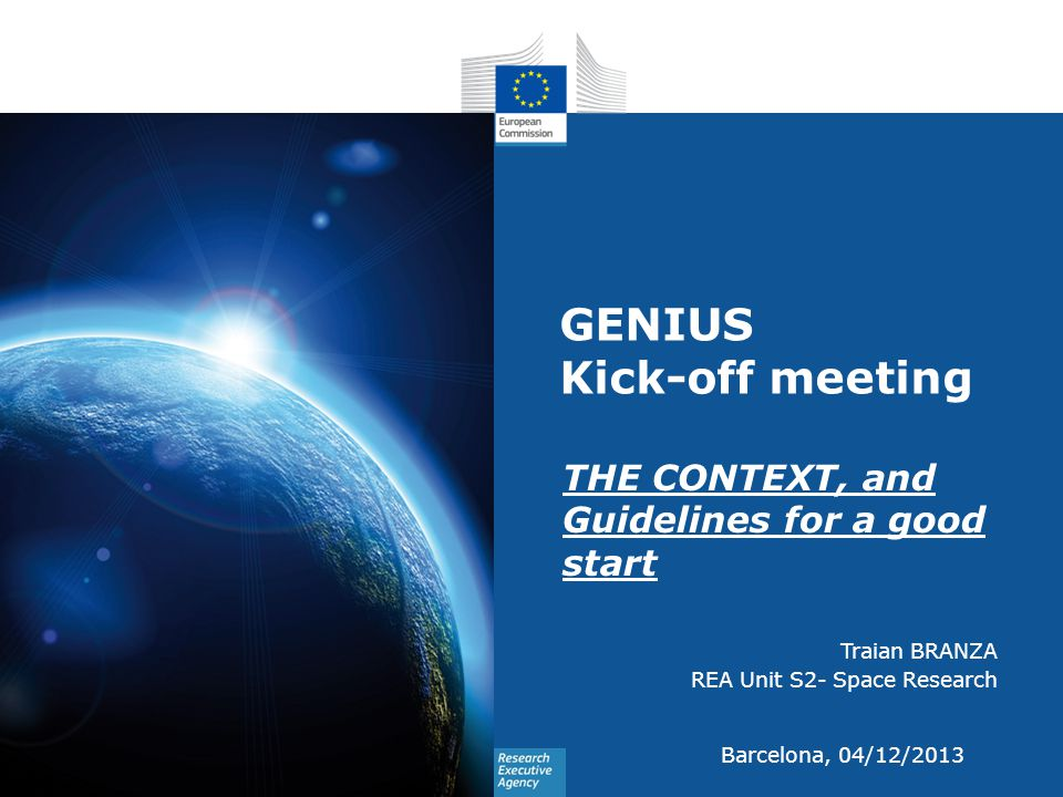GENIUS Kick-off meeting THE CONTEXT, and Guidelines for a good start Traian BRANZA REA Unit S2- Space Research Barcelona, 04/12/2013