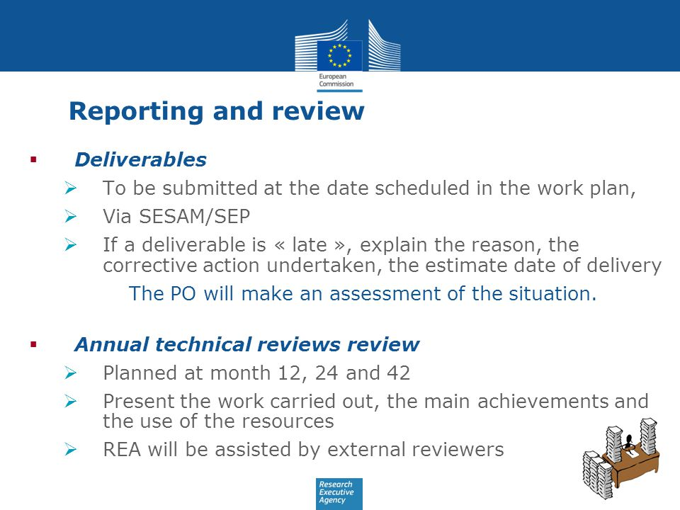 Reporting and review  Deliverables  To be submitted at the date scheduled in the work plan,  Via SESAM/SEP  If a deliverable is « late », explain the reason, the corrective action undertaken, the estimate date of delivery The PO will make an assessment of the situation.