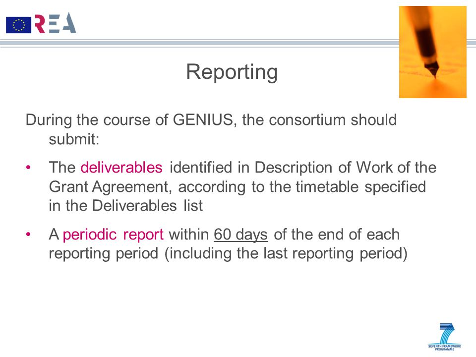 Reporting During the course of GENIUS, the consortium should submit: The deliverables identified in Description of Work of the Grant Agreement, according to the timetable specified in the Deliverables list A periodic report within 60 days of the end of each reporting period (including the last reporting period)