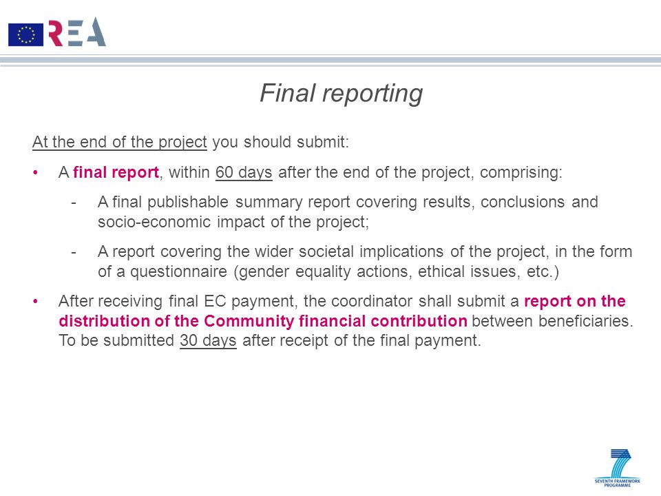 Final reporting At the end of the project you should submit: A final report, within 60 days after the end of the project, comprising: -A final publishable summary report covering results, conclusions and socio-economic impact of the project; -A report covering the wider societal implications of the project, in the form of a questionnaire (gender equality actions, ethical issues, etc.) After receiving final EC payment, the coordinator shall submit a report on the distribution of the Community financial contribution between beneficiaries.