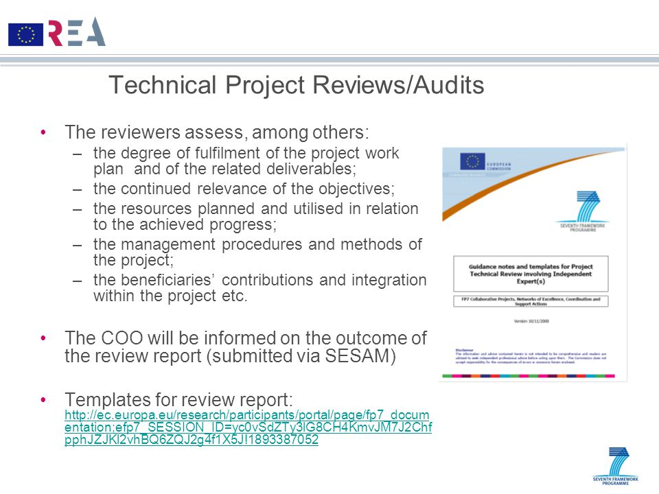Technical Project Reviews/Audits The reviewers assess, among others: –the degree of fulfilment of the project work plan and of the related deliverables; –the continued relevance of the objectives; –the resources planned and utilised in relation to the achieved progress; –the management procedures and methods of the project; –the beneficiaries' contributions and integration within the project etc.