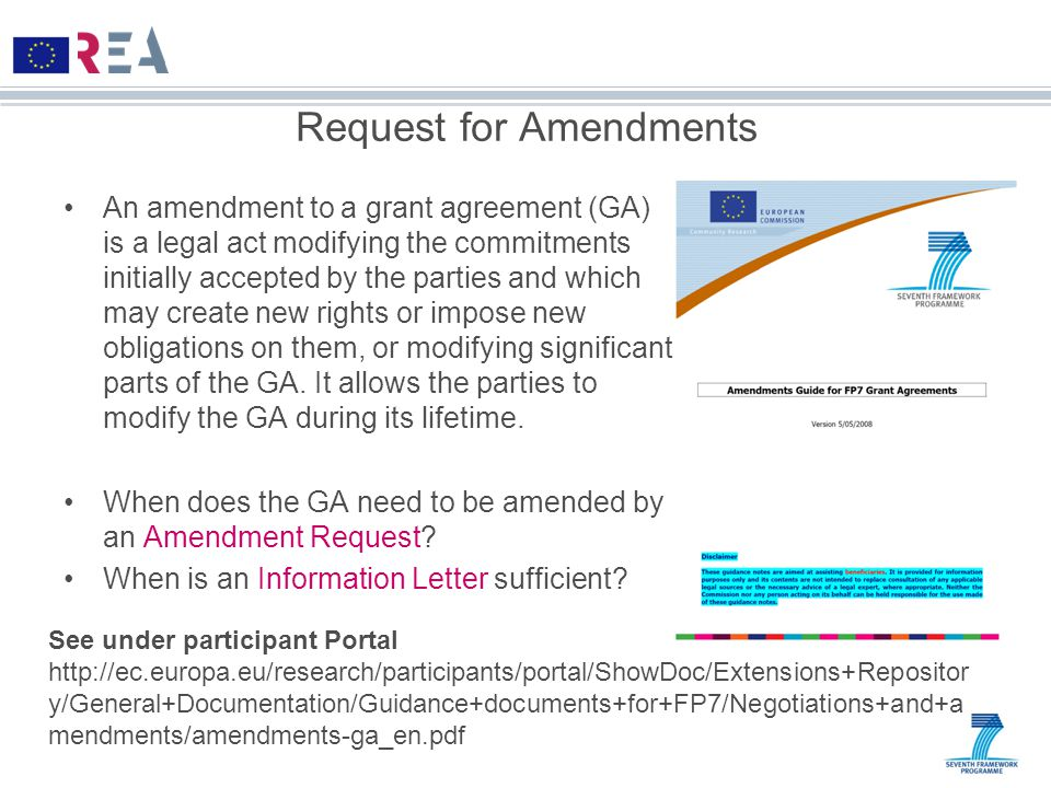 Request for Amendments An amendment to a grant agreement (GA) is a legal act modifying the commitments initially accepted by the parties and which may create new rights or impose new obligations on them, or modifying significant parts of the GA.