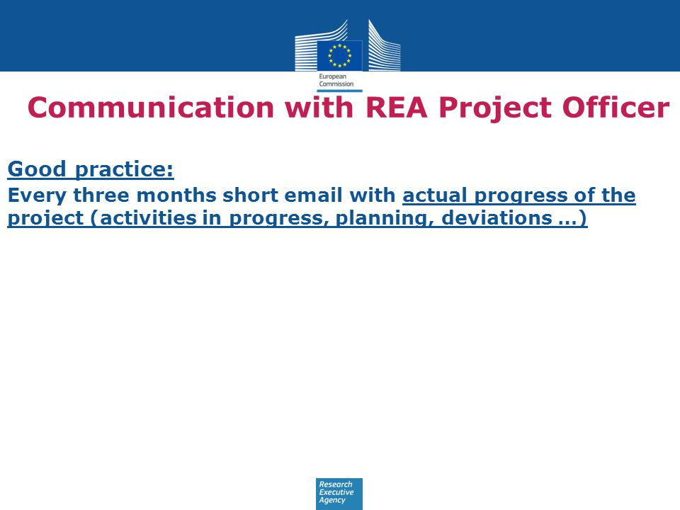 Communication with REA Project Officer Good practice: Every three months short email with actual progress of the project (activities in progress, planning, deviations …)