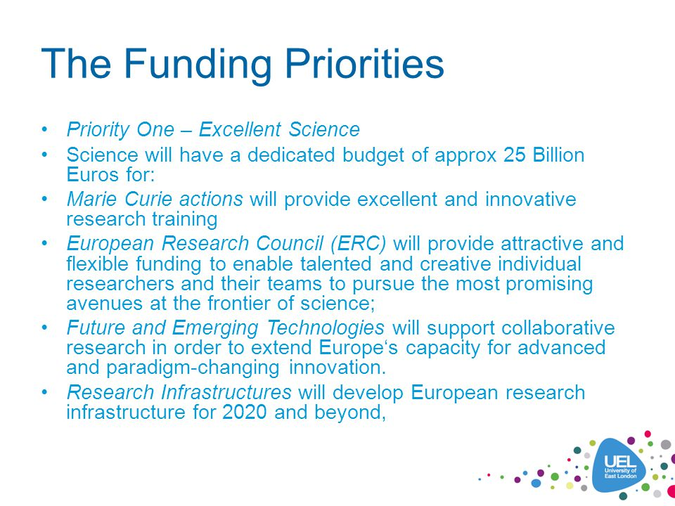 The Funding Priorities Priority One – Excellent Science Science will have a dedicated budget of approx 25 Billion Euros for: Marie Curie actions will provide excellent and innovative research training European Research Council (ERC) will provide attractive and flexible funding to enable talented and creative individual researchers and their teams to pursue the most promising avenues at the frontier of science; Future and Emerging Technologies will support collaborative research in order to extend Europe's capacity for advanced and paradigm-changing innovation.