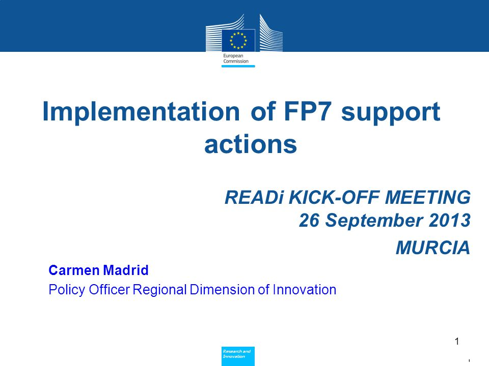 Policy Research and Innovation Research and Innovation Implementation of FP7 support actions READi KICK-OFF MEETING 26 September 2013 MURCIA Carmen Madrid Policy Officer Regional Dimension of Innovation 1