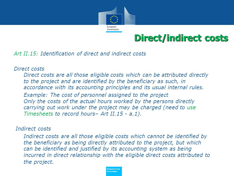 Policy Research and Innovation Research and Innovation Art II.15: Identification of direct and indirect costs Direct costs Direct costs are all those eligible costs which can be attributed directly to the project and are identified by the beneficiary as such, in accordance with its accounting principles and its usual internal rules.