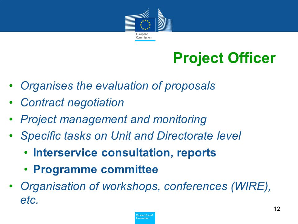 Policy Research and Innovation Research and Innovation Project Officer Organises the evaluation of proposals Contract negotiation Project management and monitoring Specific tasks on Unit and Directorate level Interservice consultation, reports Programme committee Organisation of workshops, conferences (WIRE), etc.
