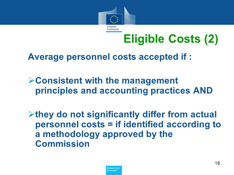 Policy Research and Innovation Research and Innovation Eligible Costs (2) Average personnel costs accepted if :  Consistent with the management principles and accounting practices AND  they do not significantly differ from actual personnel costs = if identified according to a methodology approved by the Commission 16