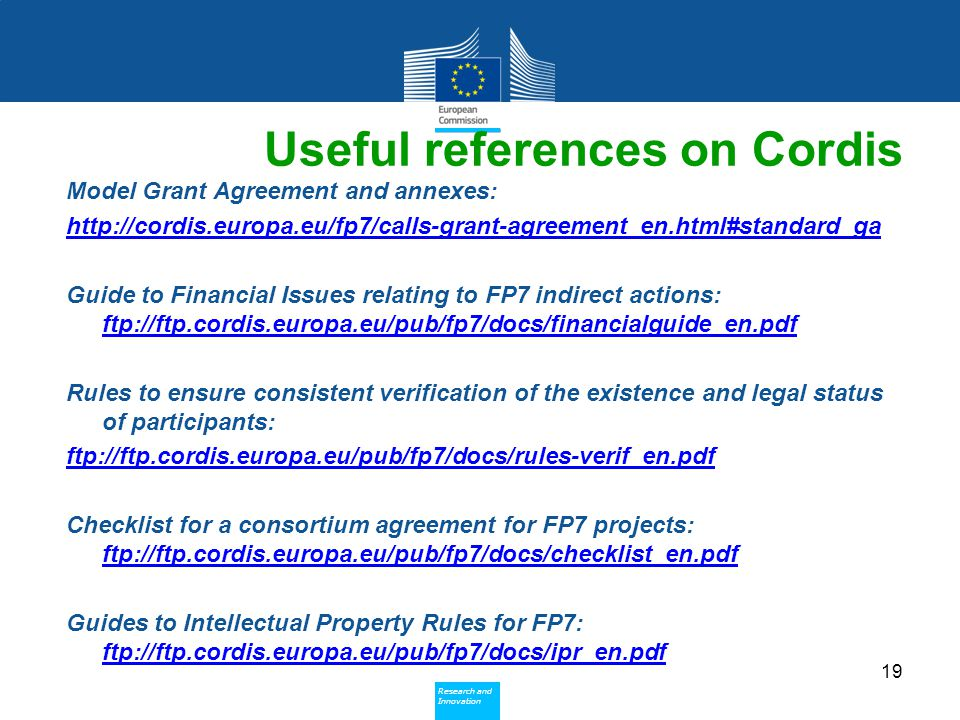 Policy Research and Innovation Research and Innovation Useful references on Cordis Model Grant Agreement and annexes:   Guide to Financial Issues relating to FP7 indirect actions: ftp://ftp.cordis.europa.eu/pub/fp7/docs/financialguide_en.pdf Rules to ensure consistent verification of the existence and legal status of participants: ftp://ftp.cordis.europa.eu/pub/fp7/docs/rules-verif_en.pdf Checklist for a consortium agreement for FP7 projects: ftp://ftp.cordis.europa.eu/pub/fp7/docs/checklist_en.pdf Guides to Intellectual Property Rules for FP7: ftp://ftp.cordis.europa.eu/pub/fp7/docs/ipr_en.pdf 19