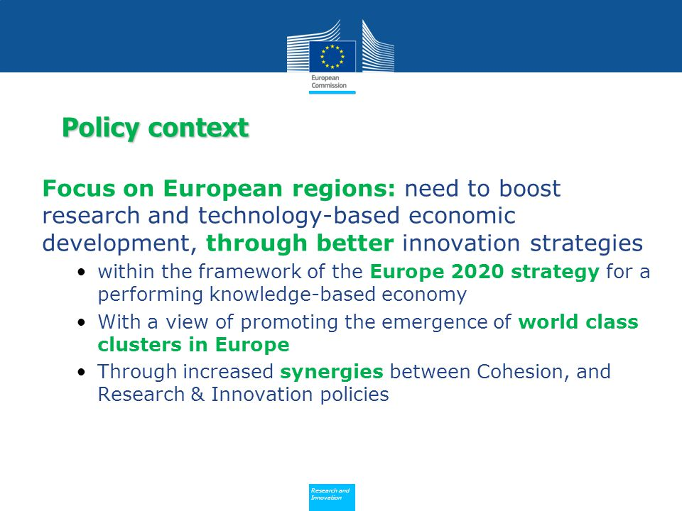 Policy Research and Innovation Research and Innovation Focus on European regions: need to boost research and technology-based economic development, through better innovation strategies within the framework of the Europe 2020 strategy for a performing knowledge-based economy With a view of promoting the emergence of world class clusters in Europe Through increased synergies between Cohesion, and Research & Innovation policies Policy context