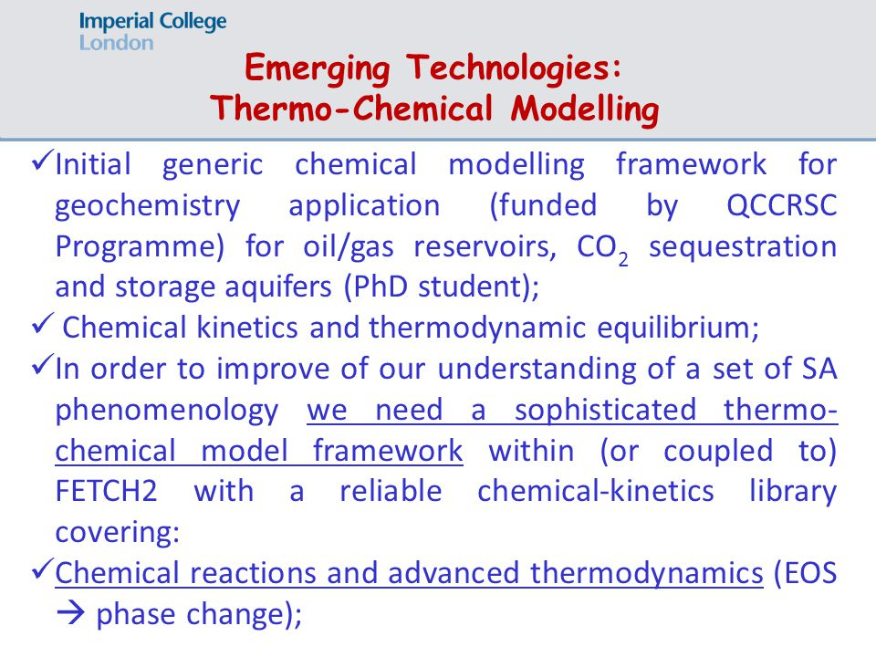 Emerging Technologies: Thermo-Chemical Modelling Initial generic chemical modelling framework for geochemistry application (funded by QCCRSC Programme) for oil/gas reservoirs, CO 2 sequestration and storage aquifers (PhD student); Chemical kinetics and thermodynamic equilibrium; In order to improve of our understanding of a set of SA phenomenology we need a sophisticated thermo- chemical model framework within (or coupled to) FETCH2 with a reliable chemical-kinetics library covering: Chemical reactions and advanced thermodynamics (EOS  phase change);