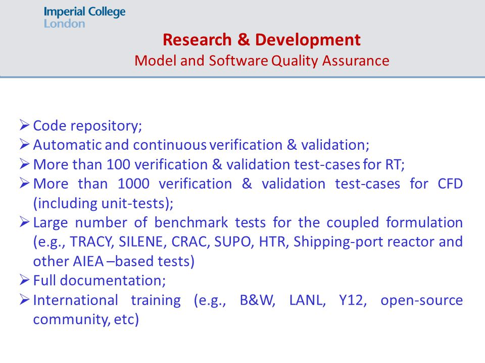  Code repository;  Automatic and continuous verification & validation;  More than 100 verification & validation test-cases for RT;  More than 1000 verification & validation test-cases for CFD (including unit-tests);  Large number of benchmark tests for the coupled formulation (e.g., TRACY, SILENE, CRAC, SUPO, HTR, Shipping-port reactor and other AIEA –based tests)  Full documentation;  International training (e.g., B&W, LANL, Y12, open-source community, etc) Research & Development Model and Software Quality Assurance