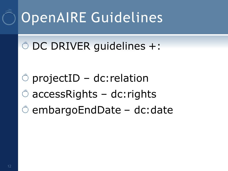 OpenAIRE Guidelines DC DRIVER guidelines +: projectID – dc:relation accessRights – dc:rights embargoEndDate – dc:date 12