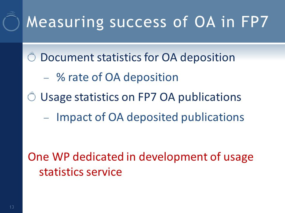 Measuring success of OA in FP7 Document statistics for OA deposition – % rate of OA deposition Usage statistics on FP7 OA publications – Impact of OA deposited publications One WP dedicated in development of usage statistics service 13