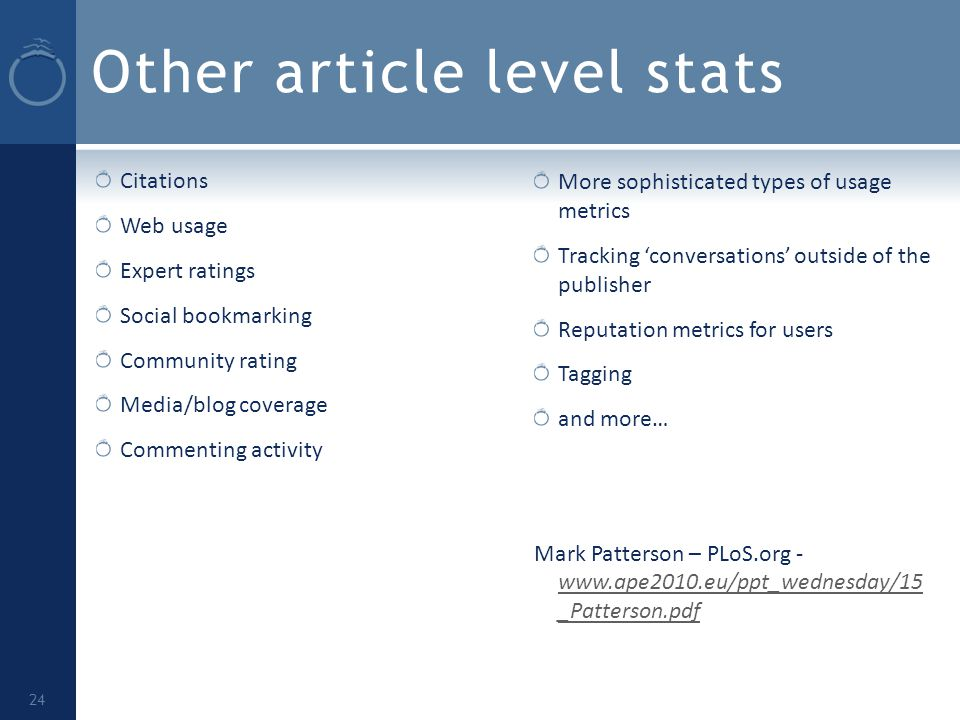 Other article level stats Citations Web usage Expert ratings Social bookmarking Community rating Media/blog coverage Commenting activity More sophisticated types of usage metrics Tracking 'conversations' outside of the publisher Reputation metrics for users Tagging and more… Mark Patterson – PLoS.org - www.ape2010.eu/ppt_wednesday/15 _Patterson.pdf www.ape2010.eu/ppt_wednesday/15 _Patterson.pdf 24