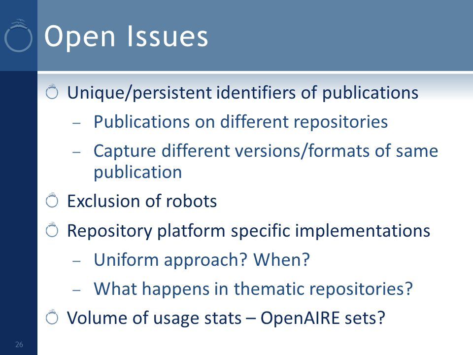 Open Issues Unique/persistent identifiers of publications – Publications on different repositories – Capture different versions/formats of same publication Exclusion of robots Repository platform specific implementations – Uniform approach.