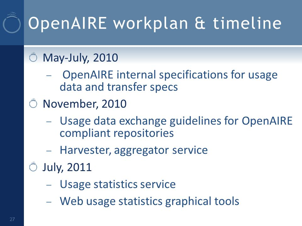 OpenAIRE workplan & timeline May-July, 2010 – OpenAIRE internal specifications for usage data and transfer specs November, 2010 – Usage data exchange guidelines for OpenAIRE compliant repositories – Harvester, aggregator service July, 2011 – Usage statistics service – Web usage statistics graphical tools 27