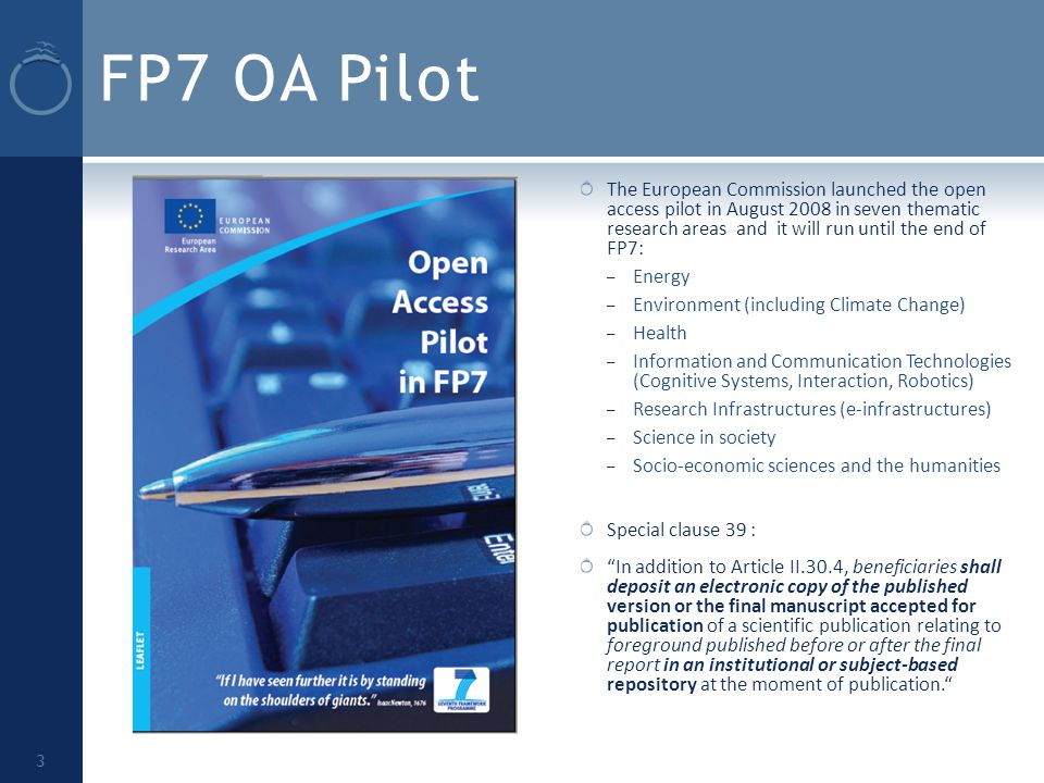 FP7 OA Pilot The European Commission launched the open access pilot in August 2008 in seven thematic research areas and it will run until the end of FP7: – Energy – Environment (including Climate Change) – Health – Information and Communication Technologies (Cognitive Systems, Interaction, Robotics) – Research Infrastructures (e-infrastructures) – Science in society – Socio-economic sciences and the humanities Special clause 39 : In addition to Article II.30.4, beneficiaries shall deposit an electronic copy of the published version or the final manuscript accepted for publication of a scientific publication relating to foreground published before or after the final report in an institutional or subject-based repository at the moment of publication. 3