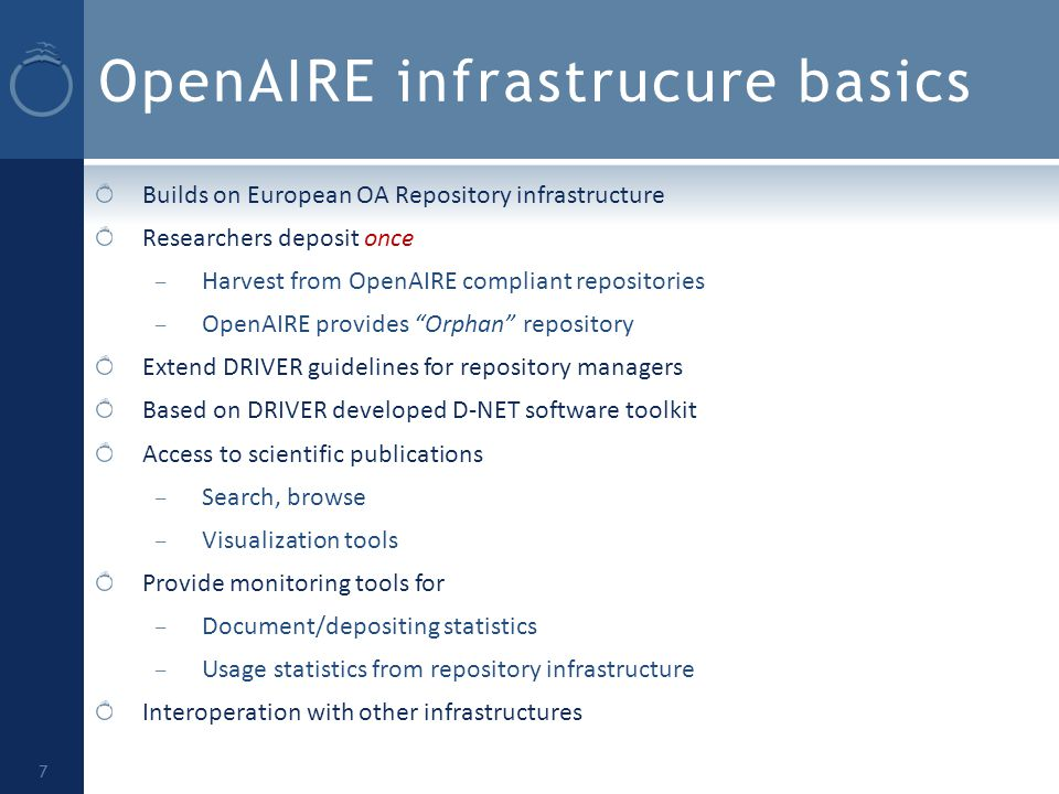 OpenAIRE infrastrucure basics Builds on European OA Repository infrastructure Researchers deposit once – Harvest from OpenAIRE compliant repositories – OpenAIRE provides Orphan repository Extend DRIVER guidelines for repository managers Based on DRIVER developed D-NET software toolkit Access to scientific publications – Search, browse – Visualization tools Provide monitoring tools for – Document/depositing statistics – Usage statistics from repository infrastructure Interoperation with other infrastructures 7
