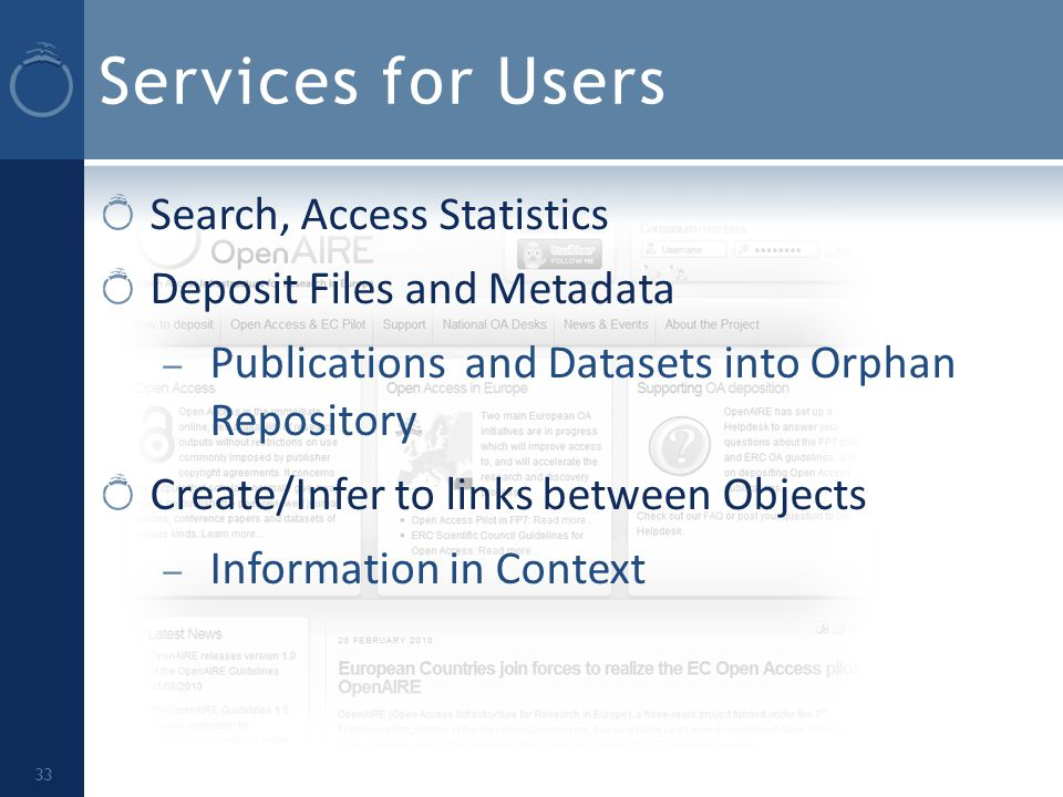 Services for Users Search, Access Statistics Deposit Files and Metadata – Publications and Datasets into Orphan Repository Create/Infer to links between Objects – Information in Context 33