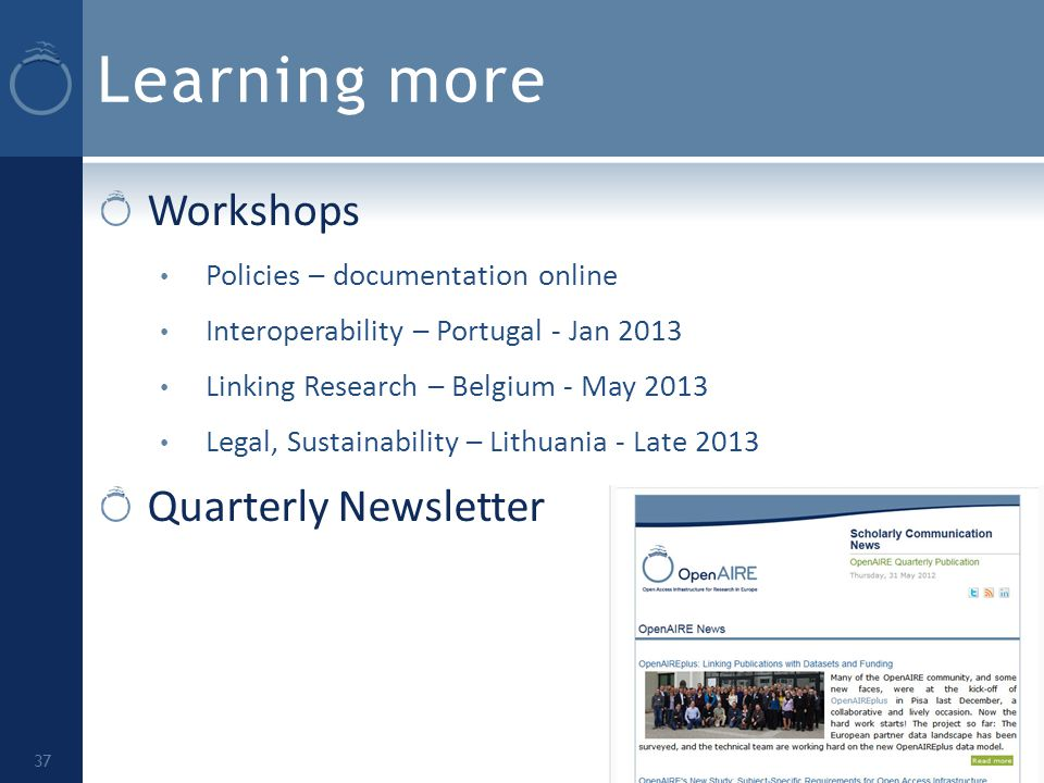 Learning more Workshops Policies – documentation online Interoperability – Portugal - Jan 2013 Linking Research – Belgium - May 2013 Legal, Sustainability – Lithuania - Late 2013 Quarterly Newsletter 37