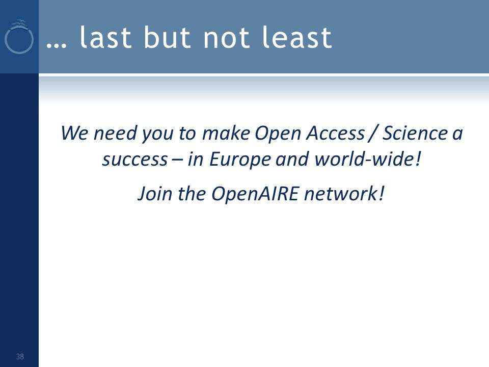 … last but not least We need you to make Open Access / Science a success – in Europe and world-wide.