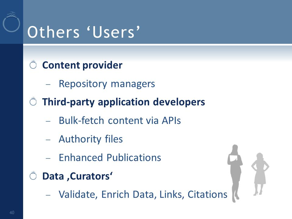 Others 'Users' Content provider – Repository managers Third-party application developers – Bulk-fetch content via APIs – Authority files – Enhanced Publications Data 'Curators' – Validate, Enrich Data, Links, Citations 40