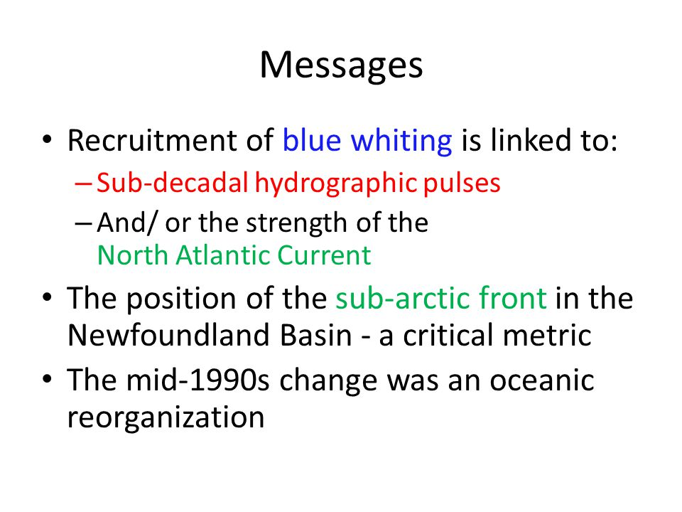 Messages Recruitment of blue whiting is linked to: – Sub-decadal hydrographic pulses – And/ or the strength of the North Atlantic Current The position of the sub-arctic front in the Newfoundland Basin - a critical metric The mid-1990s change was an oceanic reorganization