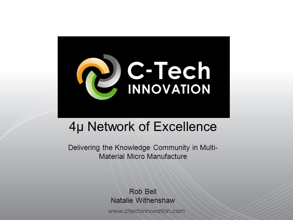 www.ctechinnovation.com 4μ Network of Excellence Delivering the Knowledge Community in Multi- Material Micro Manufacture Rob Bell Natalie Withenshaw