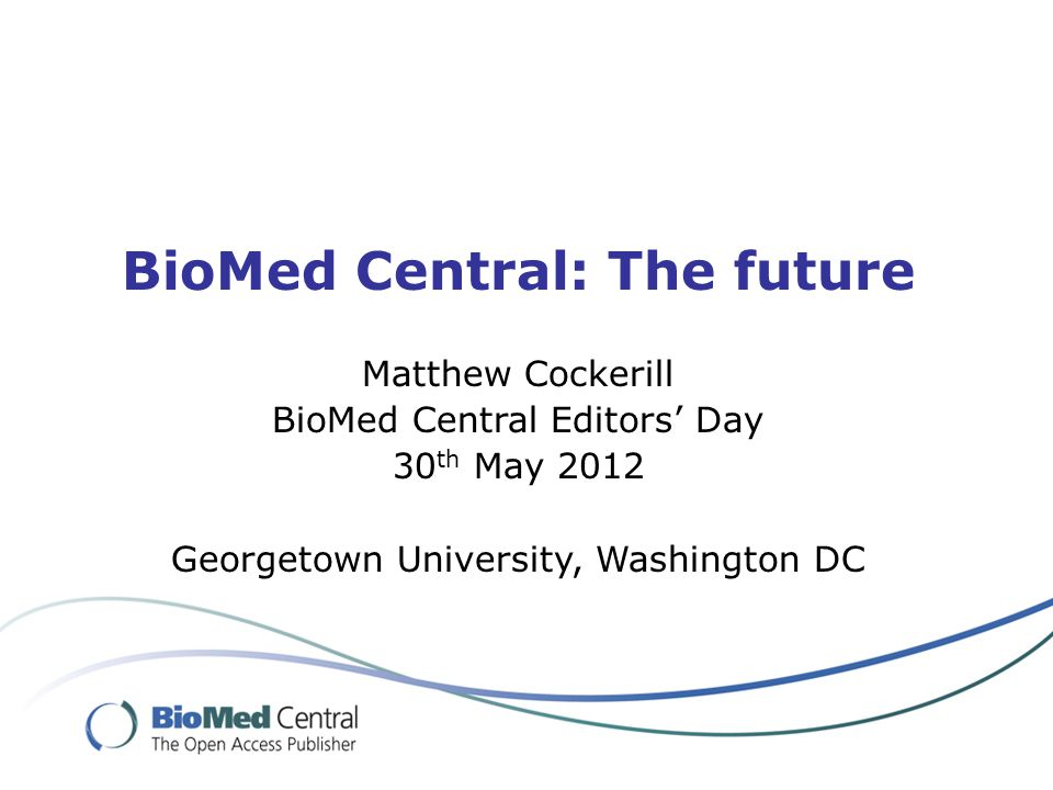 BioMed Central: The future Matthew Cockerill BioMed Central Editors' Day 30 th May 2012 Georgetown University, Washington DC