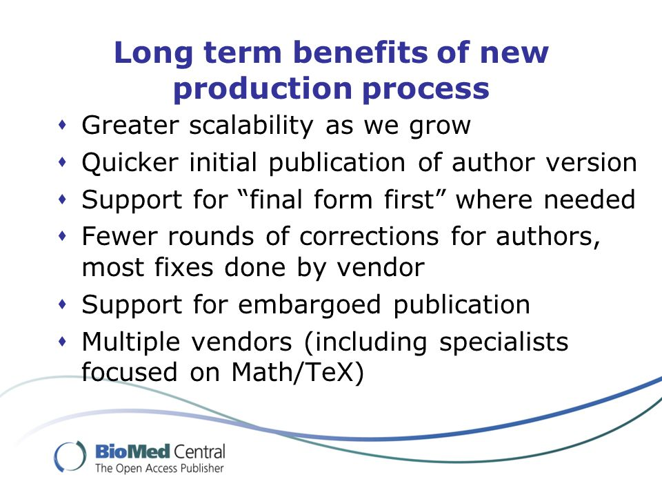 Long term benefits of new production process  Greater scalability as we grow  Quicker initial publication of author version  Support for final form first where needed  Fewer rounds of corrections for authors, most fixes done by vendor  Support for embargoed publication  Multiple vendors (including specialists focused on Math/TeX)