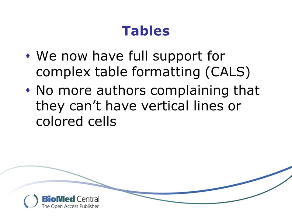 Tables  We now have full support for complex table formatting (CALS)  No more authors complaining that they can't have vertical lines or colored cells