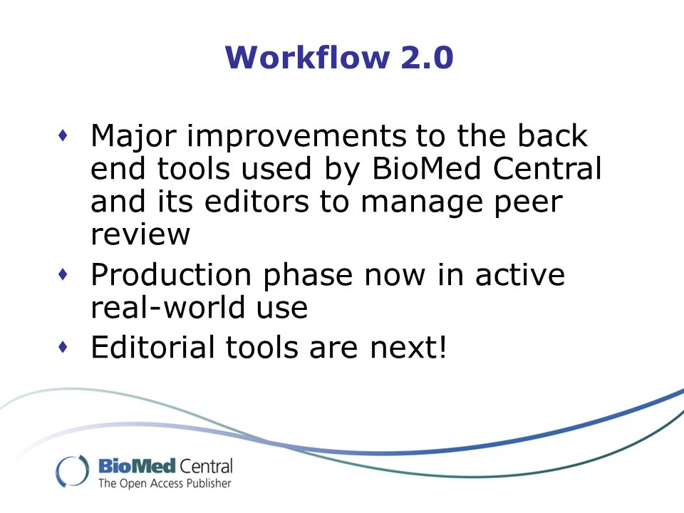 Workflow 2.0  Major improvements to the back end tools used by BioMed Central and its editors to manage peer review  Production phase now in active real-world use  Editorial tools are next!