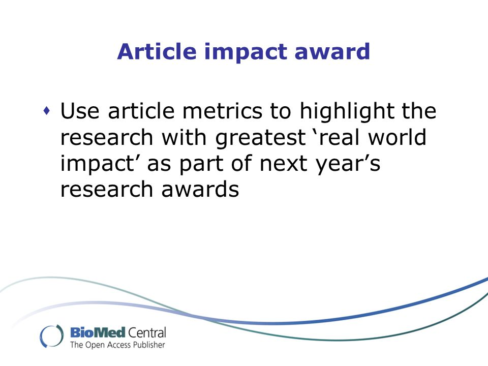 Article impact award  Use article metrics to highlight the research with greatest 'real world impact' as part of next year's research awards