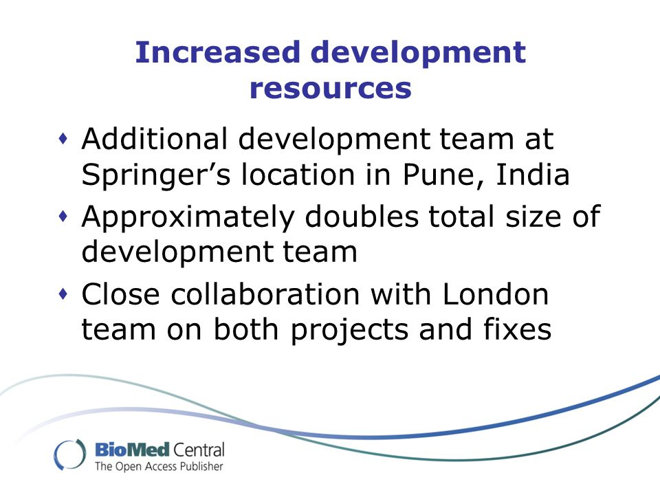 Increased development resources  Additional development team at Springer's location in Pune, India  Approximately doubles total size of development team  Close collaboration with London team on both projects and fixes